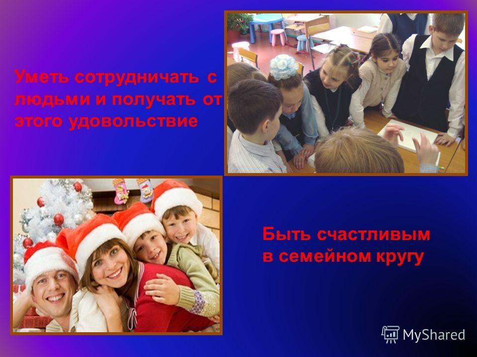 Уметь сотрудничать с людьми и получать от этого удовольствие Быть счастливым в семейном кругу