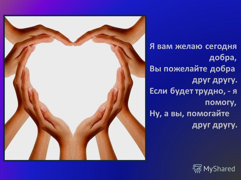 Я вам желаю сегодня добра, Вы пожелайте добра друг другу. Если будет трудно, - я помогу, Ну, а вы, помогайте друг другу.
