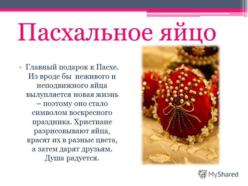Пасхальное яйцо Главный подарок к Пасхе. Из вроде бы неживого и неподвижного яйца вылупляется новая жизнь – поэтому оно стало символом воскресного праздника. Христиане разрисовывают яйца, красят их в разные цвета, а затем дарят друзьям. Душа радуется