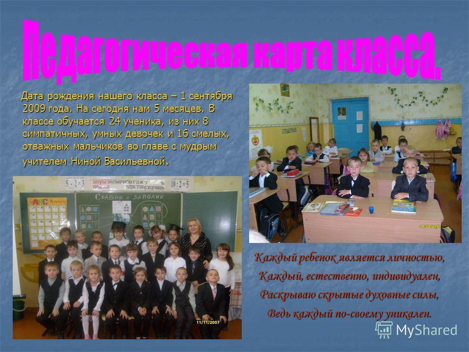 Дата рождения нашего класса – 1 сентября 2009 года. На сегодня нам 5 месяцев. В классе обучается 24 ученика, из них 8 симпатичных, умных девочек и 16 смелых, отважных мальчиков во главе с мудрым учителем Ниной Васильевной. Дата рождения нашего класса