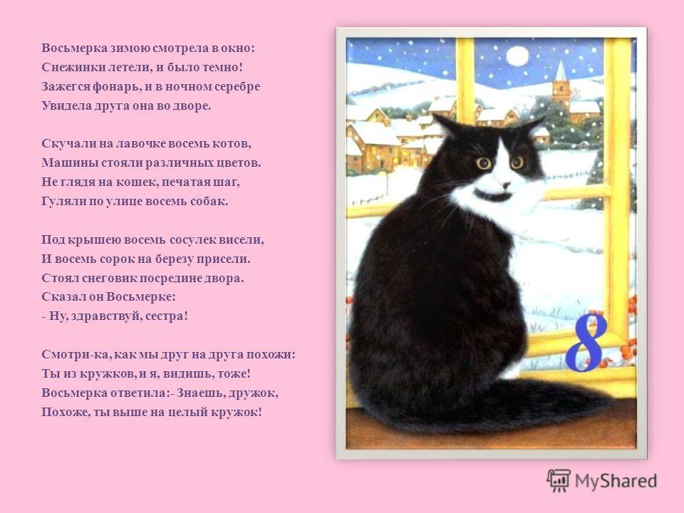 Восьмерка зимою смотрела в окно: Снежинки летели, и было темно! Зажегся фонарь, и в ночном серебре Увидела друга она во дворе. Скучали на лавочке восемь котов, Машины стояли различных цветов. Не глядя на кошек, печатая шаг, Гуляли по улице восемь соб