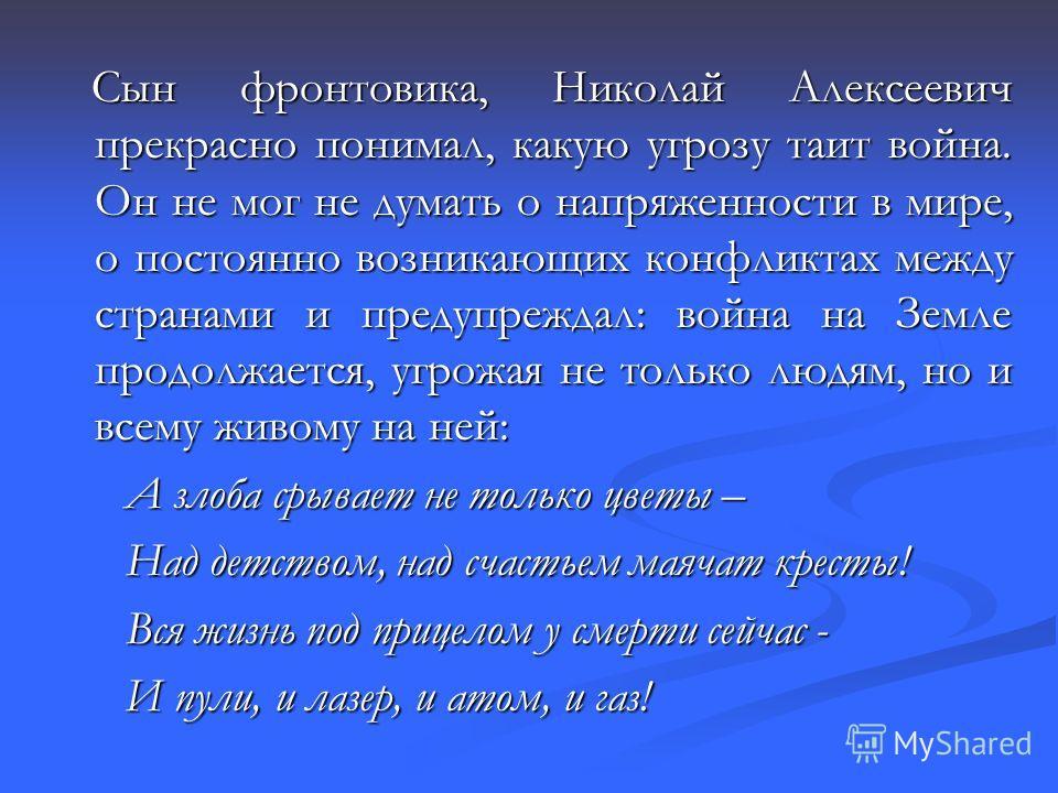 Сын фронтовика, Николай Алексеевич прекрасно понимал, какую угрозу таит война. Он не мог не думать о напряженности в мире, о постоянно возникающих конфликтах между странами и предупреждал: война на Земле продолжается, угрожая не только людям, но и вс