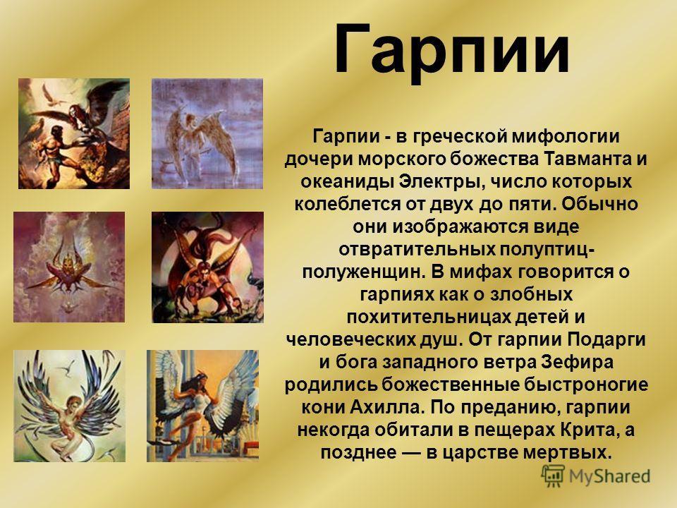 Гарпии Гарпии - в греческой мифологии дочери морского божества Тавманта и океаниды Электры, число которых колеблется от двух до пяти. Обычно они изображаются виде отвратительных полуптиц- полуженщин. В мифах говорится о гарпиях как о злобных похитите