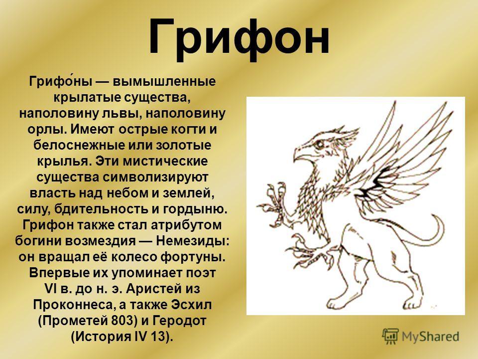 Грифон Грифо́ны вымышленные крылатые существа, наполовину львы, наполовину орлы. Имеют острые когти и белоснежные или золотые крылья. Эти мистические существа символизируют власть над небом и землей, силу, бдительность и гордыню. Грифон также стал ат