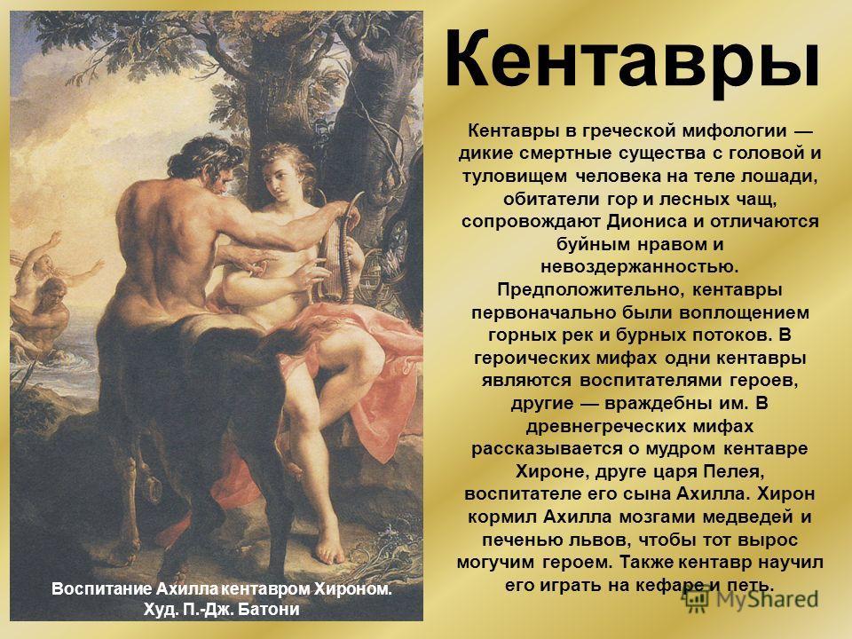 Кентавры Кентавры в греческой мифологии дикие смертные существа с головой и туловищем человека на теле лошади, обитатели гор и лесных чащ, сопровождают Диониса и отличаются буйным нравом и невоздержанностью. Предположительно, кентавры первоначально б