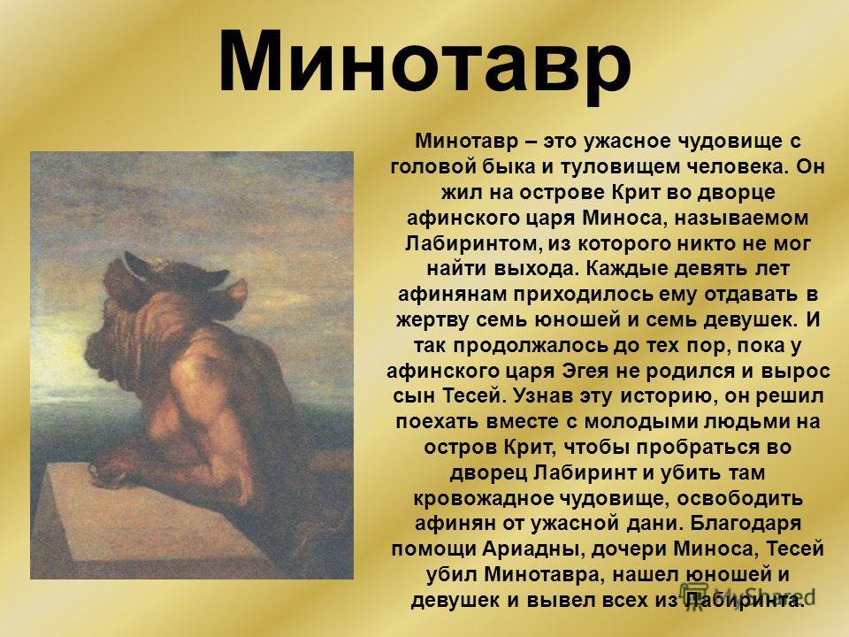 Минотавр Минотавр – это ужасное чудовище с головой быка и туловищем человека. Он жил на острове Крит во дворце афинского царя Миноса, называемом Лабиринтом, из которого никто не мог найти выхода. Каждые девять лет афинянам приходилось ему отдавать в