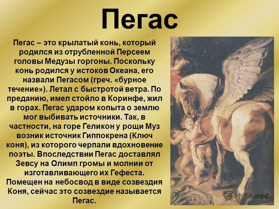 Пегас Пегас – это крылатый конь, который родился из отрубленной Персеем головы Медузы горгоны. Поскольку конь родился у истоков Океана, его назвали Пегасом (греч. «бурное течение»). Летал с быстротой ветра. По преданию, имел стойло в Коринфе, жил в г