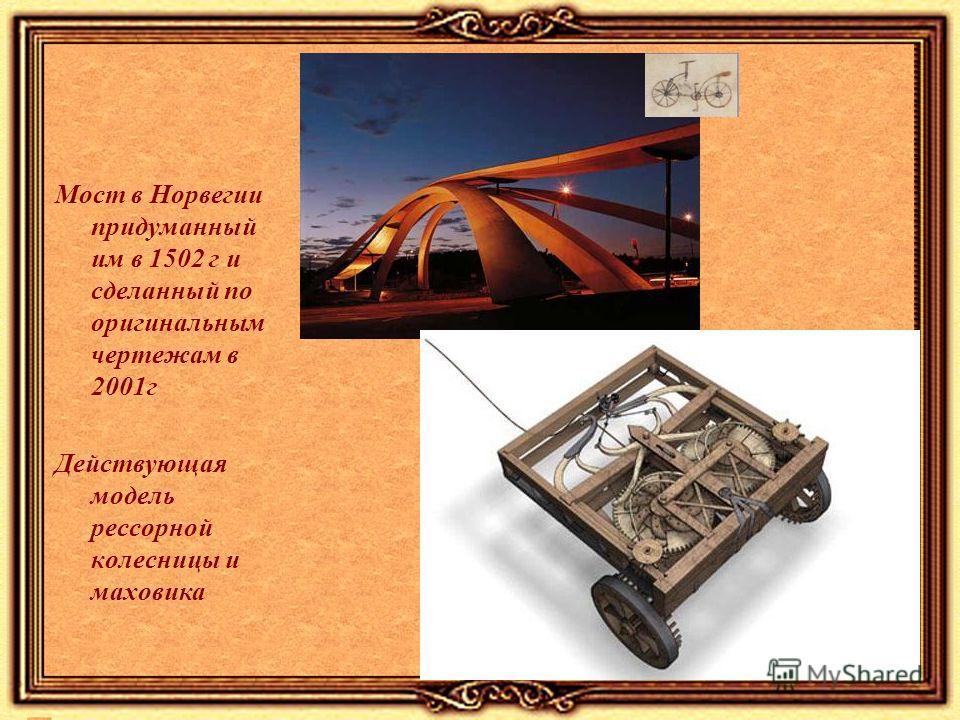 Мост в Норвегии придуманный им в 1502 г и сделанный по оригинальным чертежам в 2001г Действующая модель рессорной колесницы и маховика