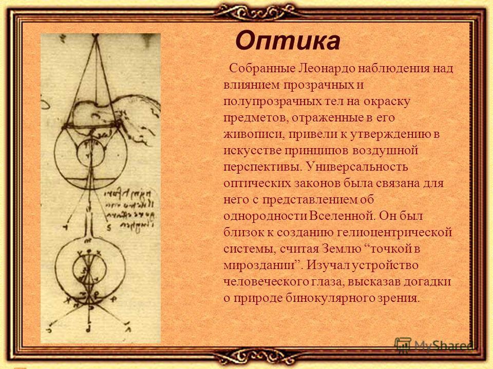 Оптика Собранные Леонардо наблюдения над влиянием прозрачных и полупрозрачных тел на окраску предметов, отраженные в его живописи, привели к утверждению в искусстве принципов воздушной перспективы. Универсальность оптических законов была связана для