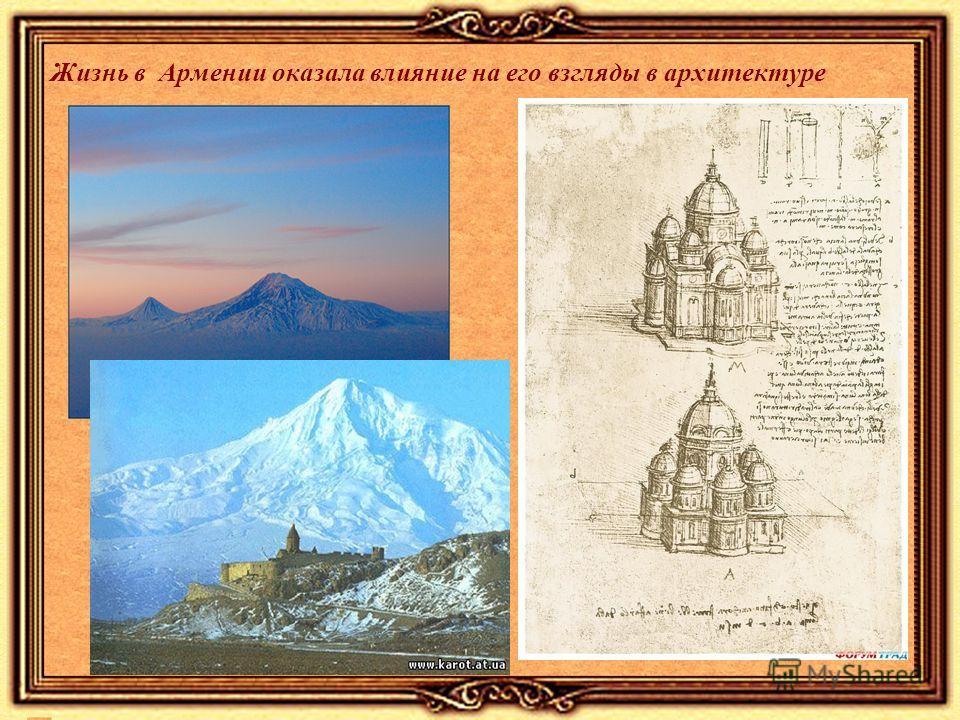 Жизнь в Армении оказала влияние на его взгляды в архитектуре
