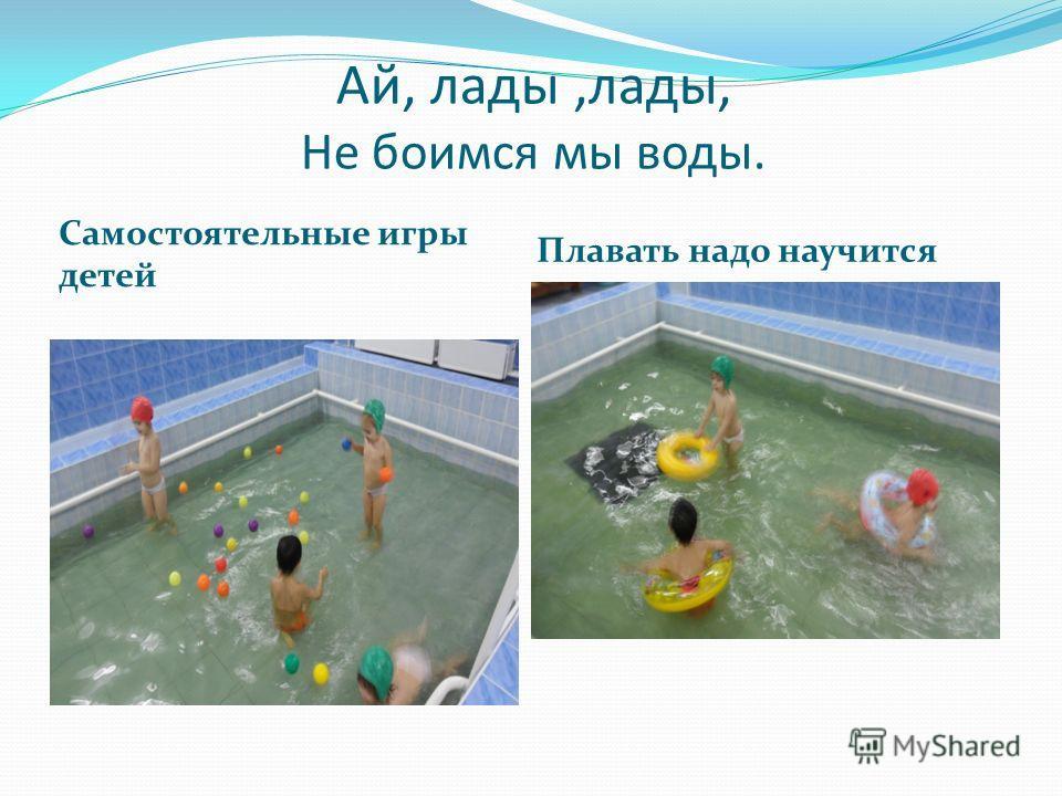 Ай, лады,лады, Не боимся мы воды. Самостоятельные игры детей Плавать надо научится