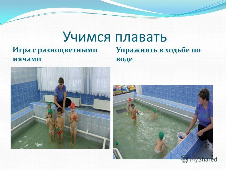 Учимся плавать Игра с разноцветными мячами Упражнять в ходьбе по воде