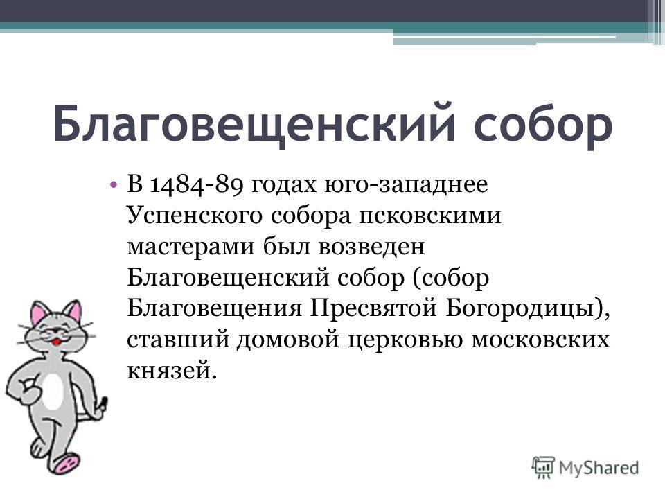 Благовещенский собор В 1484-89 годах юго-западнее Успенского собора псковскими мастерами был возведен Благовещенский собор (собор Благовещения Пресвятой Богородицы), ставший домовой церковью московских князей.
