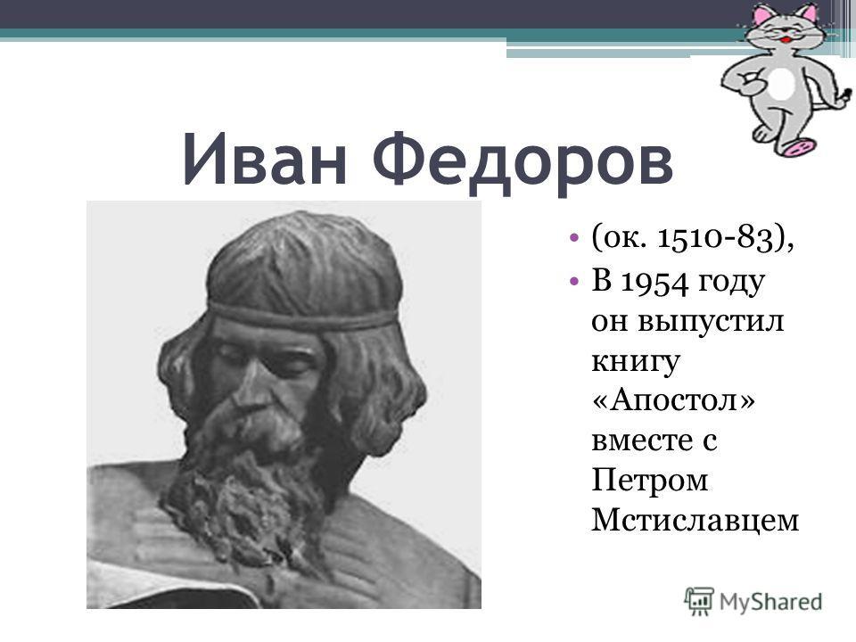 Иван Федоров (ок. 1510-83), В 1954 году он выпустил книгу «Апостол» вместе с Петром Мстиславцем