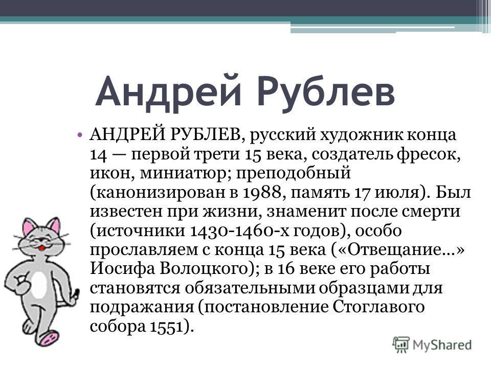 Андрей Рублев АНДРЕЙ РУБЛЕВ, русский художник конца 14 первой трети 15 века, создатель фресок, икон, миниатюр; преподобный (канонизирован в 1988, память 17 июля). Был известен при жизни, знаменит после смерти (источники 1430-1460-х годов), особо прос