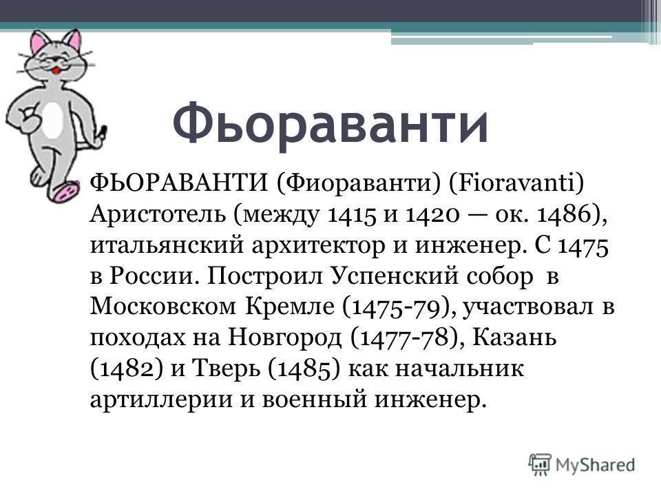 Фьораванти ФЬОРАВАНТИ (Фиораванти) (Fioravanti) Аристотель (между 1415 и 1420 ок. 1486), итальянский архитектор и инженер. С 1475 в России. Построил Успенский собор в Московском Кремле (1475-79), участвовал в походах на Новгород (1477-78), Казань (14