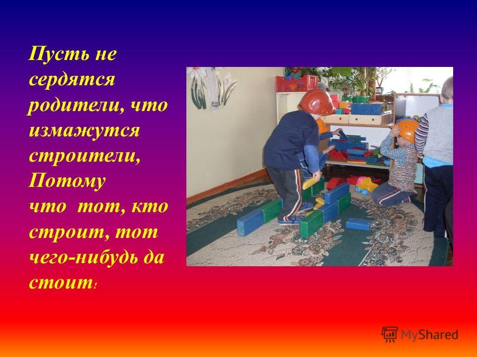 Пусть не сердятся родители, что измажутся строители, Потому что тот, кто строит, тот чего-нибудь да стоит !