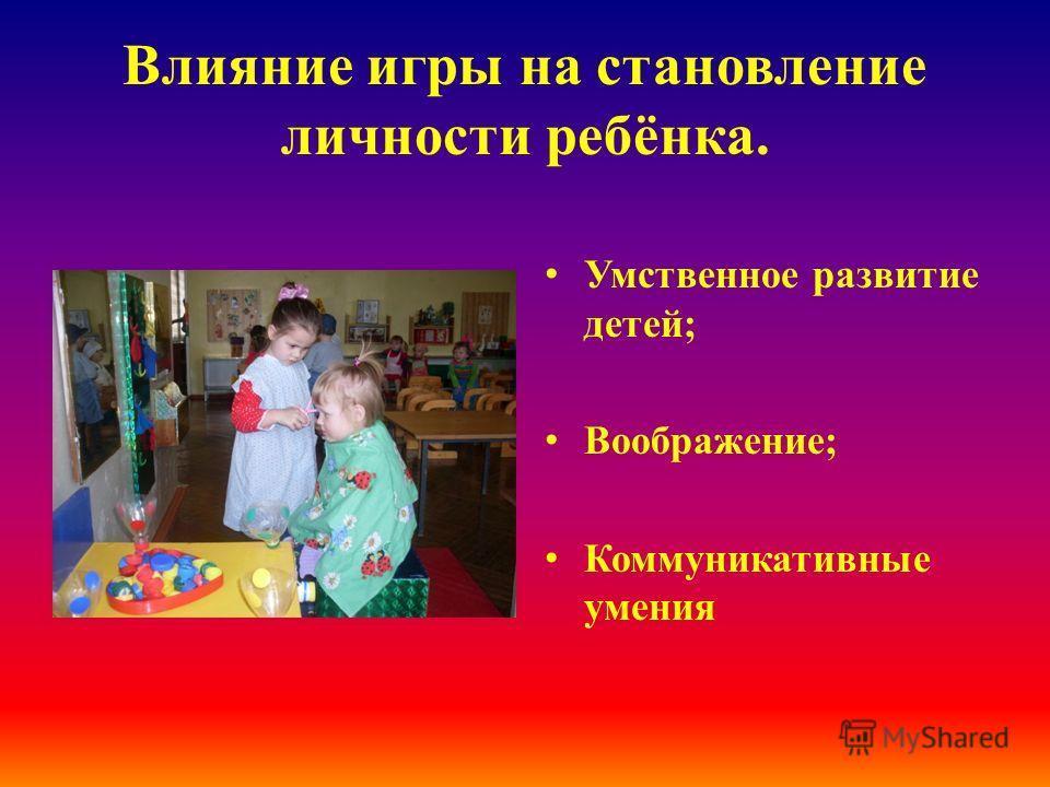 Влияние игры на становление личности ребёнка. Умственное развитие детей; Воображение; Коммуникативные умения