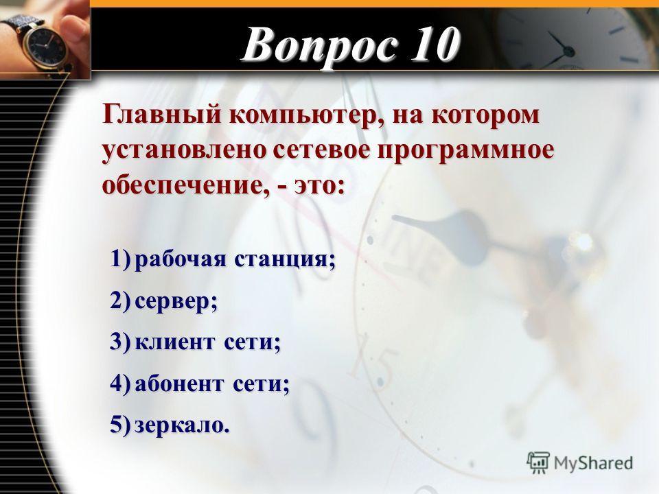 Вопрос 10 Главный компьютер, на котором установлено сетевое программное обеспечение, - это: Главный компьютер, на котором установлено сетевое программное обеспечение, - это: 1)рабочая станция; 2)сервер; 3)клиент сети; 4)абонент сети; 5)зеркало.