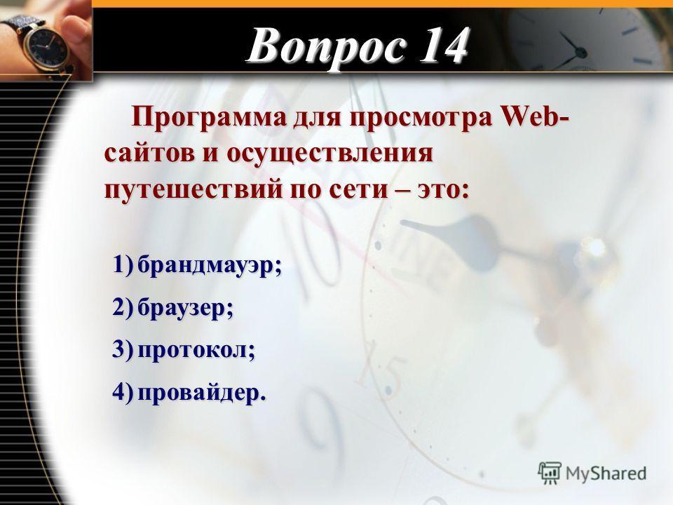 Вопрос 14 Программа для просмотра Web- сайтов и осуществления путешествий по сети – это: Программа для просмотра Web- сайтов и осуществления путешествий по сети – это: 1)брандмауэр; 2)браузер; 3)протокол; 4)провайдер.