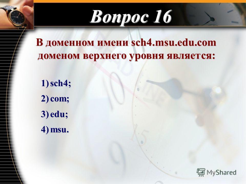 Вопрос 16 В доменном имени sch4.msu.edu.com доменом верхнего уровня является: В доменном имени sch4.msu.edu.com доменом верхнего уровня является: 1)sch4; 2)com; 3)edu; 4)msu.