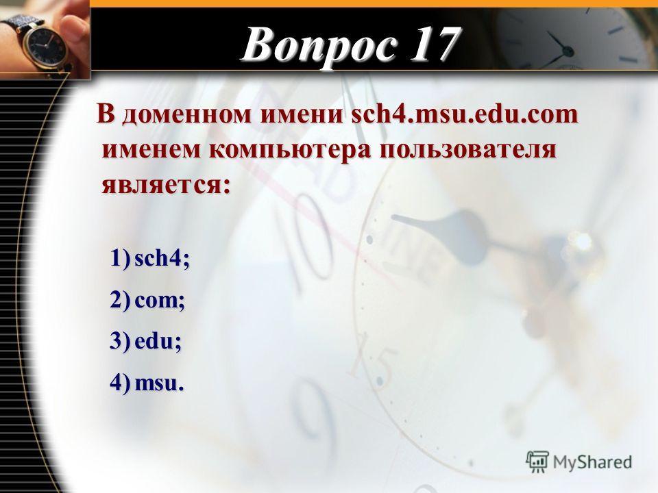 Вопрос 17 В доменном имени sch4.msu.edu.com именем компьютера пользователя является: В доменном имени sch4.msu.edu.com именем компьютера пользователя является: 1)sch4; 2)com; 3)edu; 4)msu.