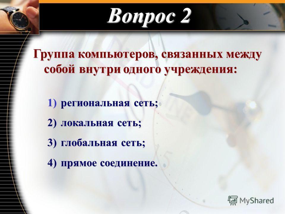 Вопрос 2 Группа компьютеров, связанных между собой внутри одного учреждения: 1) региональная сеть; 2) локальная сеть; 3) глобальная сеть; 4) прямое соединение.
