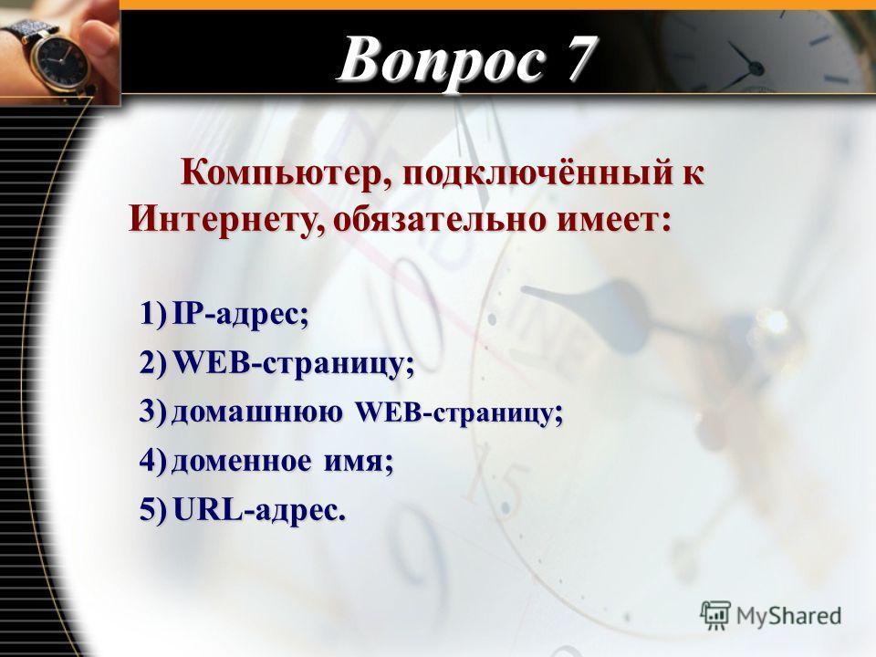 Вопрос 7 Компьютер, подключённый к Интернету, обязательно имеет: Компьютер, подключённый к Интернету, обязательно имеет: 1)IP-адрес; 2)WEB-страницу; 3)домашнюю WEB-страницу ; 4)доменное имя; 5)URL-адрес.