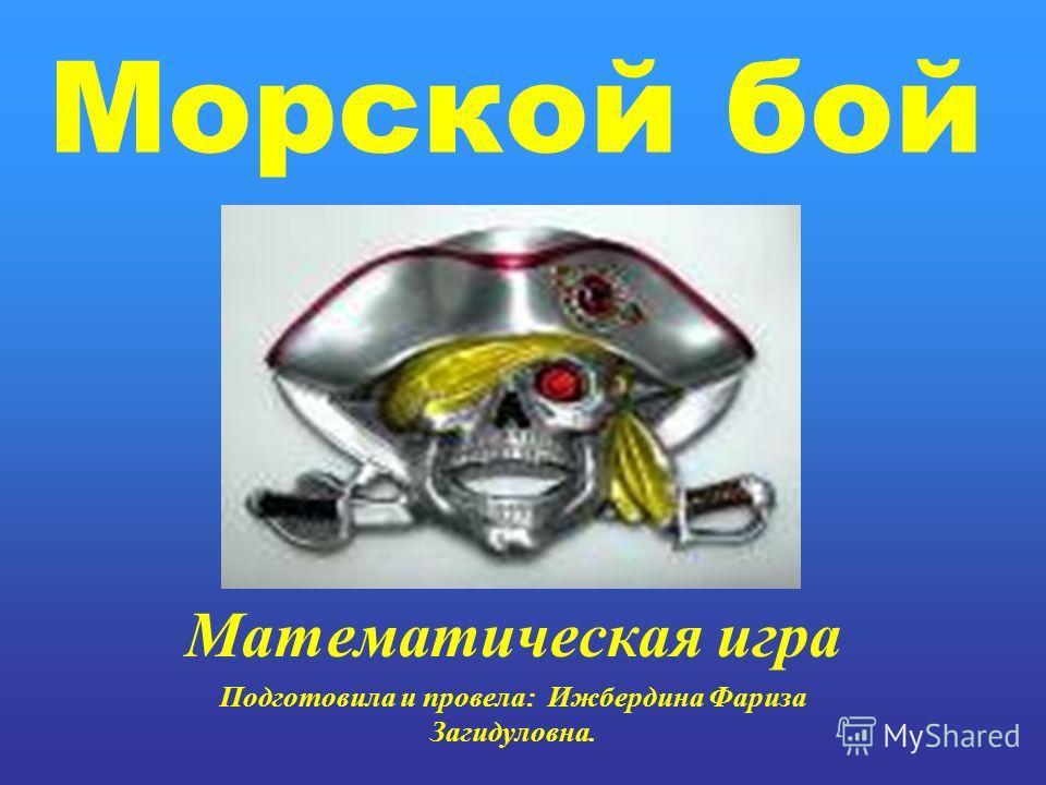 Морской бой Математическая игра Подготовила и провела: Ижбердина Фариза Загидуловна.