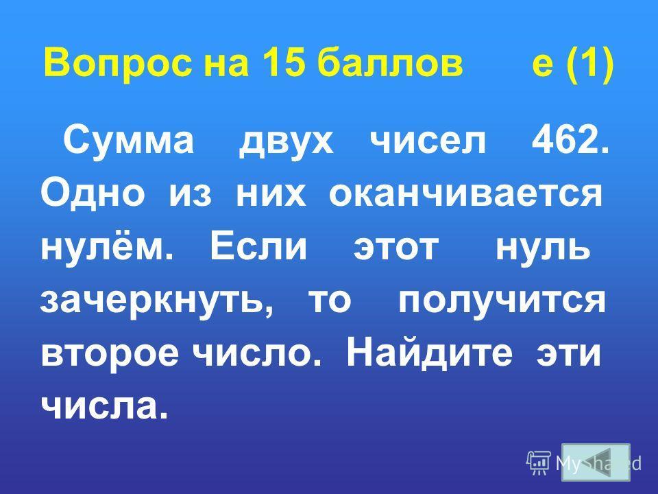 Вопрос на 15 баллов e (1) Сумма двух чисел 462. Одно из них оканчивается нулём. Если этот нуль зачеркнуть, то получится второе число. Найдите эти числа.