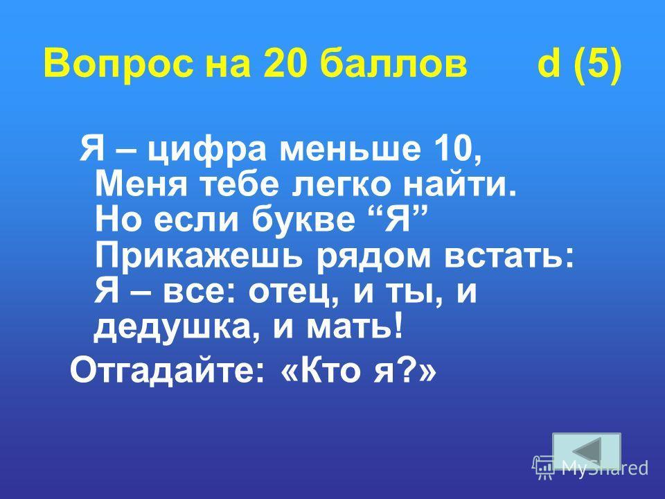 Вопрос на 20 баллов d (5) Я – цифра меньше 10, Меня тебе легко найти. Но если букве Я Прикажешь рядом встать: Я – все: отец, и ты, и дедушка, и мать! Отгадайте: «Кто я?»
