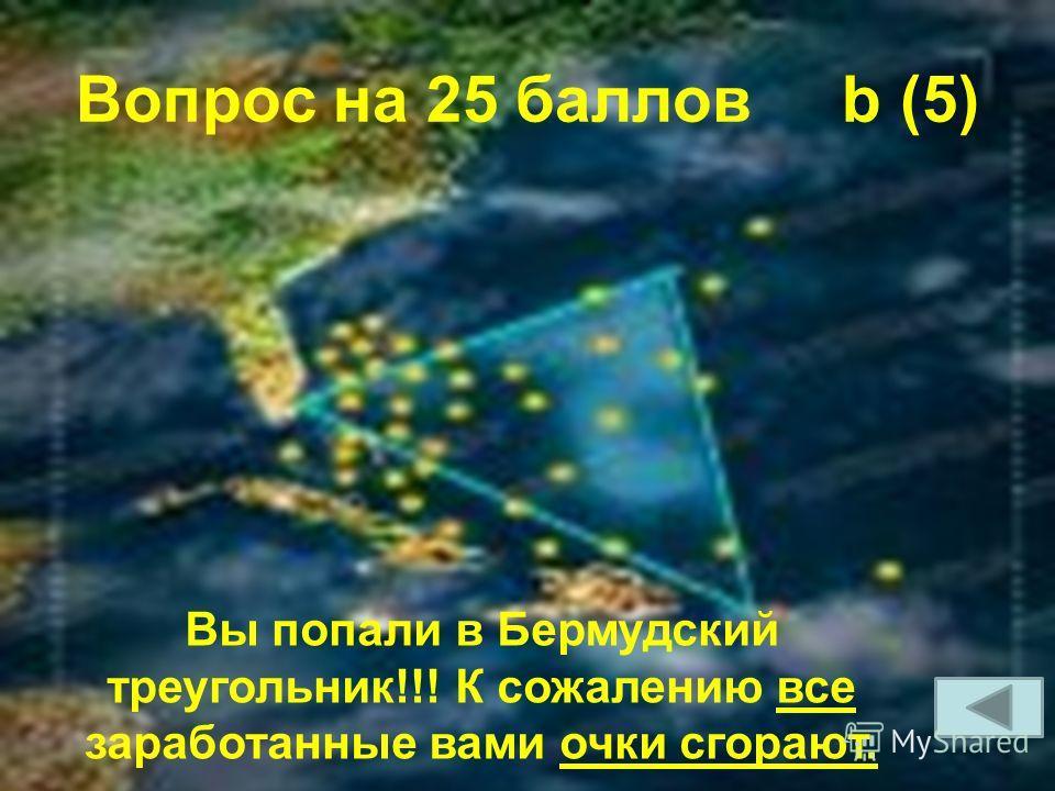 Вопрос на 25 баллов b (5) Вы попали в Бермудский треугольник!!! К сожалению все заработанные вами очки сгорают.