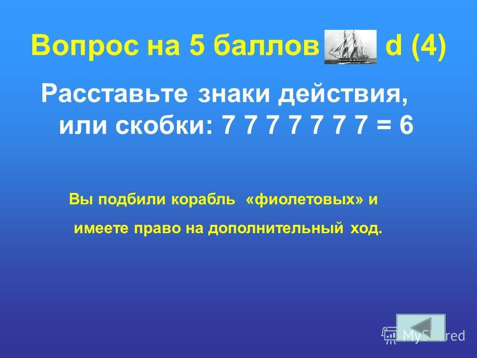 Вопрос на 5 баллов d (4) Расставьте знаки действия, или скобки: 7 7 7 7 7 7 7 = 6 Вы подбили корабль «фиолетовых» и имеете право на дополнительный ход.