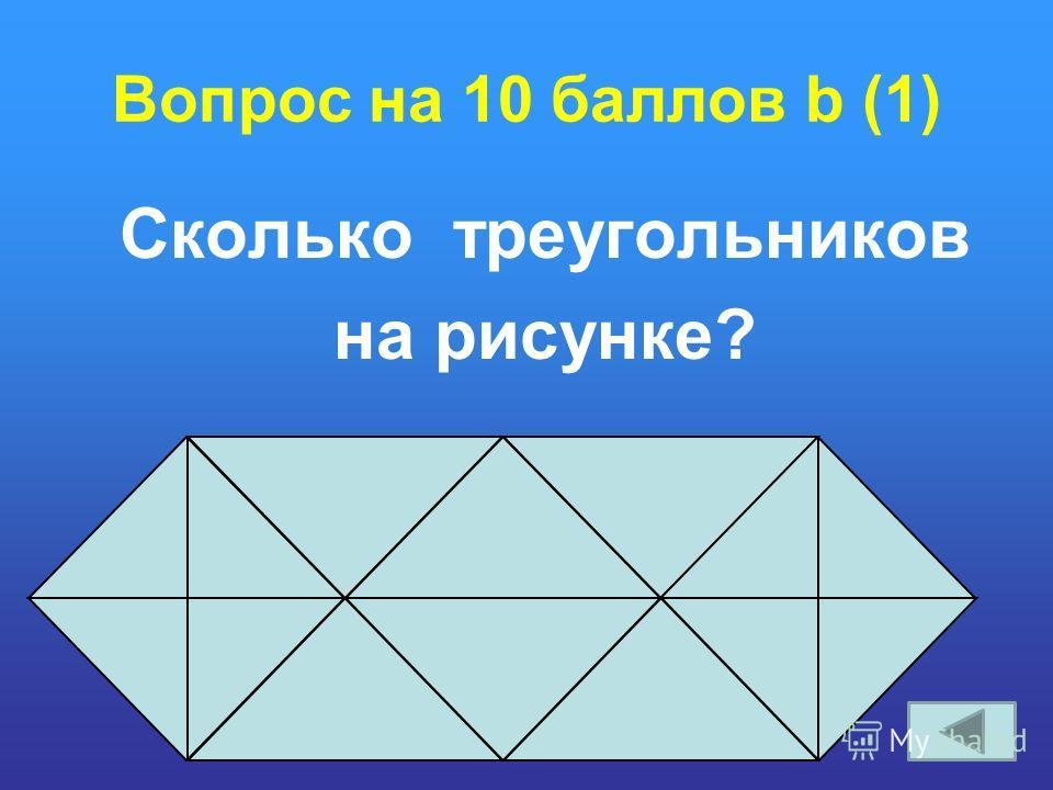Вопрос на 10 баллов b (1) Сколько треугольников на рисунке?