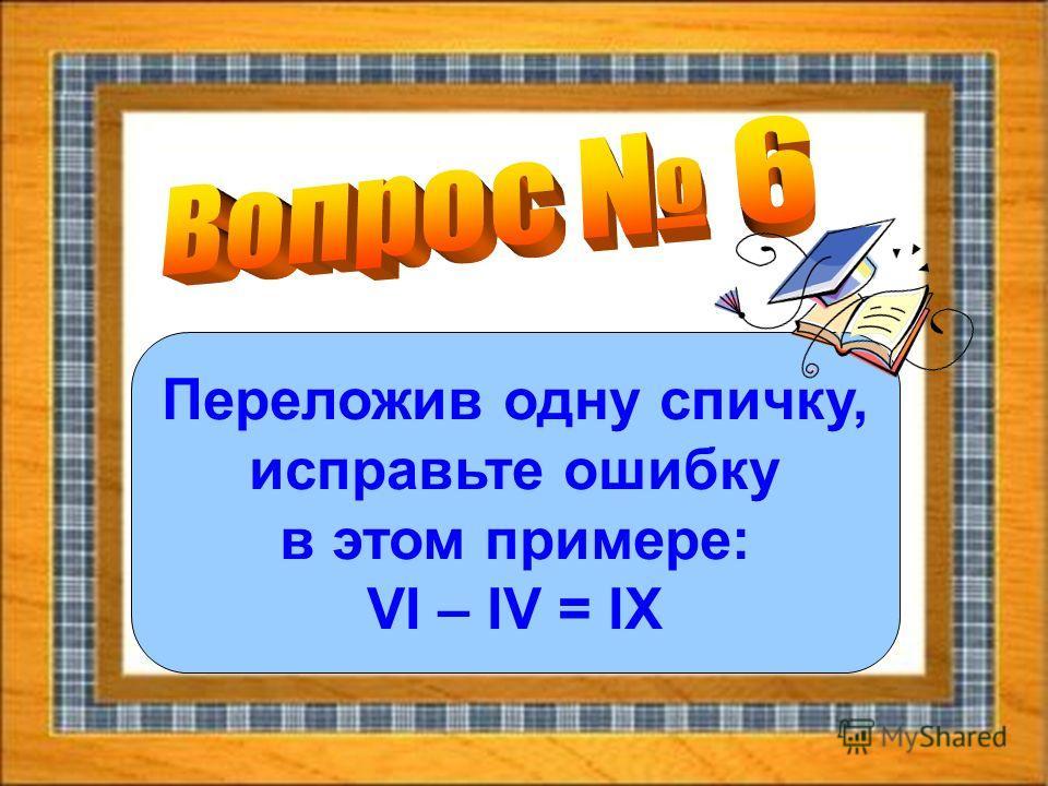 Переложив одну спичку, исправьте ошибку в этом примере: VI – IV = IX
