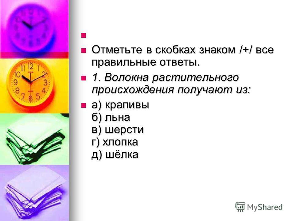 Отметьте в скобках знаком /+/ все правильные ответы. Отметьте в скобках знаком /+/ все правильные ответы. 1. Волокна растительного происхождения получают из: 1. Волокна растительного происхождения получают из: а) крапивы б) льна в) шерсти г) хлопка д