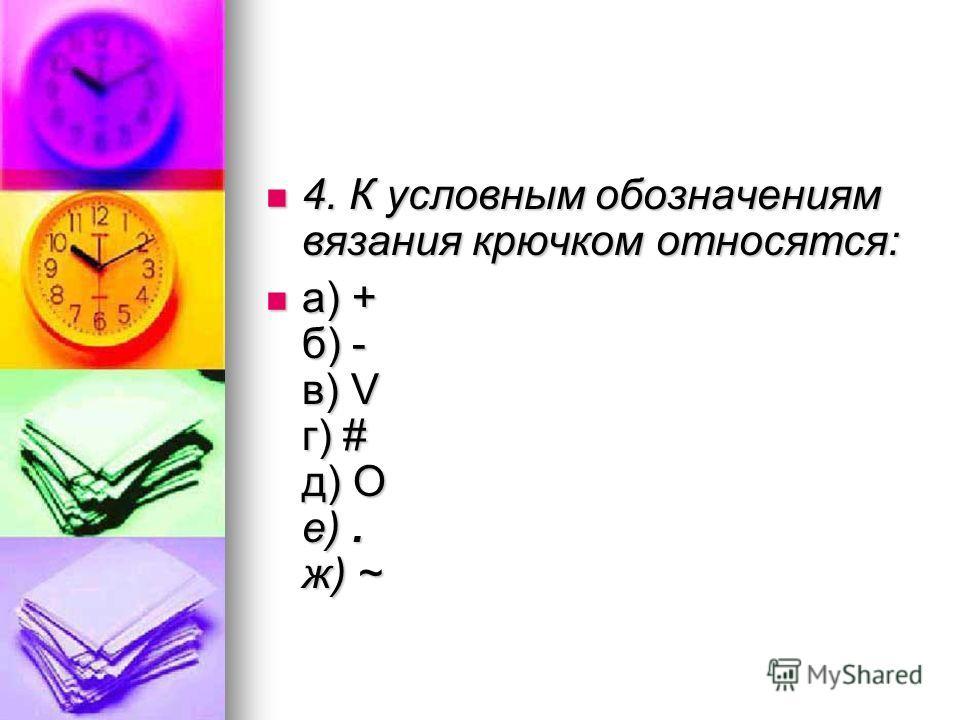 4. К условным обозначениям вязания крючком относятся: 4. К условным обозначениям вязания крючком относятся: а) + б) - в) V г) # д) О е). ж) ~ а) + б) - в) V г) # д) О е). ж) ~