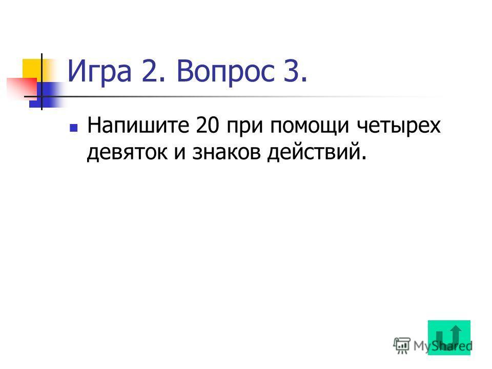 Игра 2. Вопрос 3. Напишите 20 при помощи четырех девяток и знаков действий.