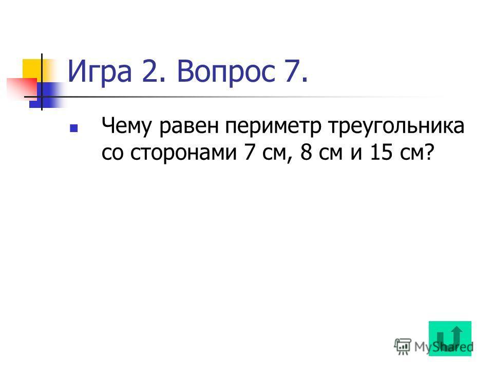 Игра 2. Вопрос 7. Чему равен периметр треугольника со сторонами 7 см, 8 см и 15 см?