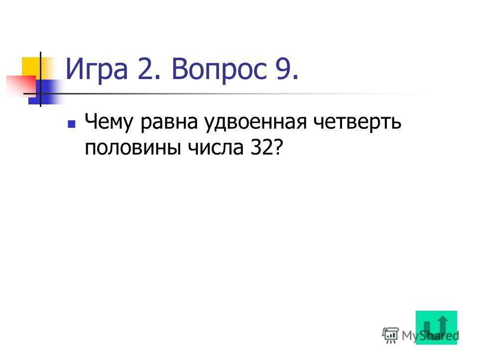 Игра 2. Вопрос 9. Чему равна удвоенная четверть половины числа 32?