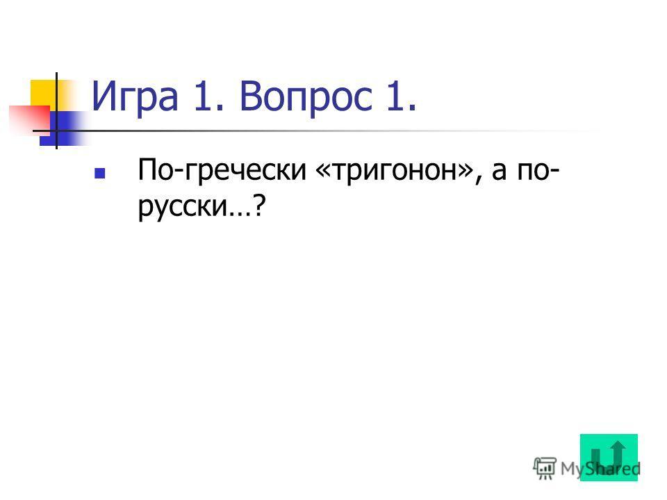 Игра 1. Вопрос 1. По-гречески «тригонон», а по- русски…?