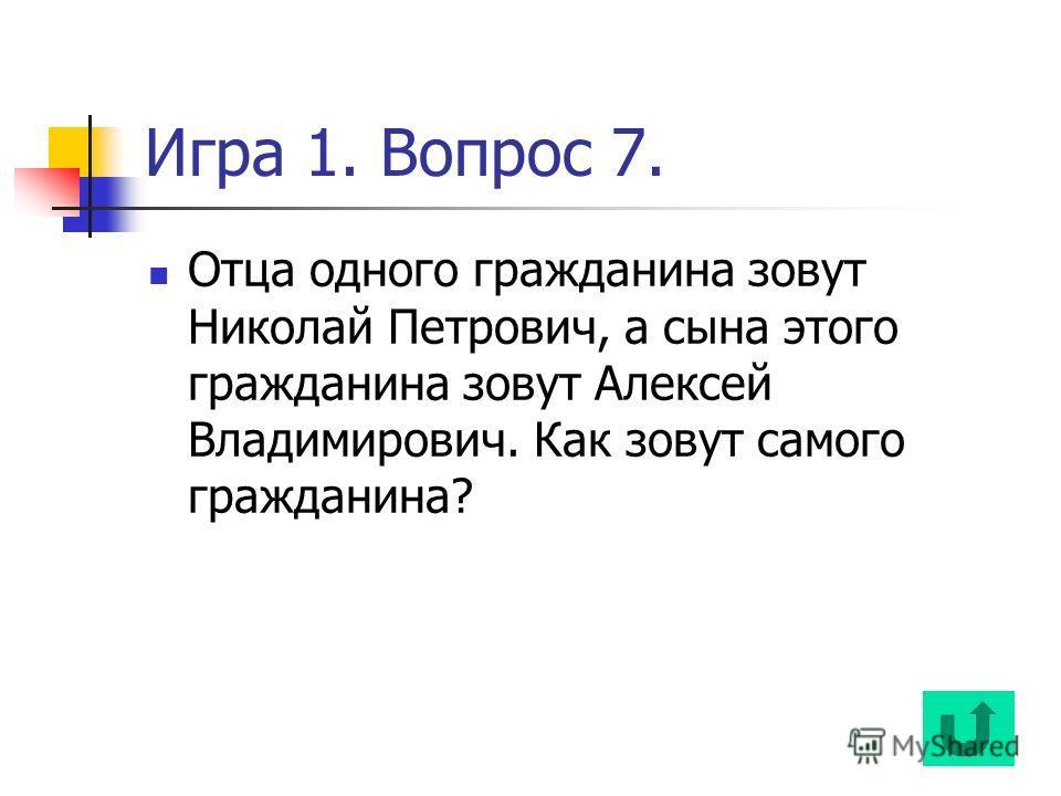 Игра 1. Вопрос 7. Отца одного гражданина зовут Николай Петрович, а сына этого гражданина зовут Алексей Владимирович. Как зовут самого гражданина?