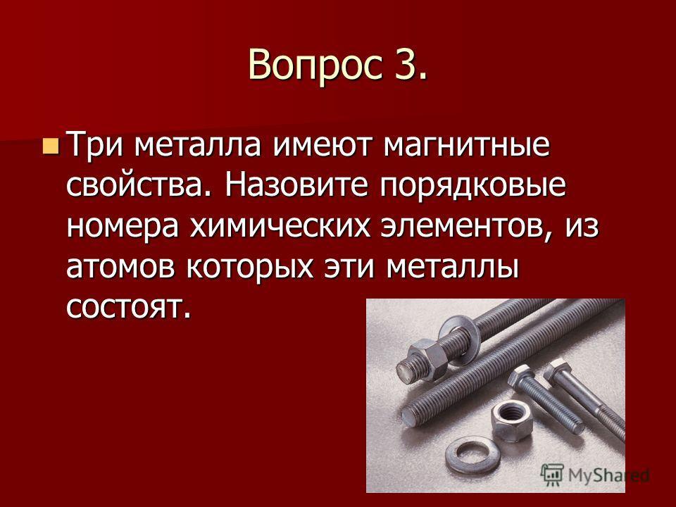 Вопрос 3. Три металла имеют магнитные свойства. Назовите порядковые номера химических элементов, из атомов которых эти металлы состоят. Три металла имеют магнитные свойства. Назовите порядковые номера химических элементов, из атомов которых эти метал
