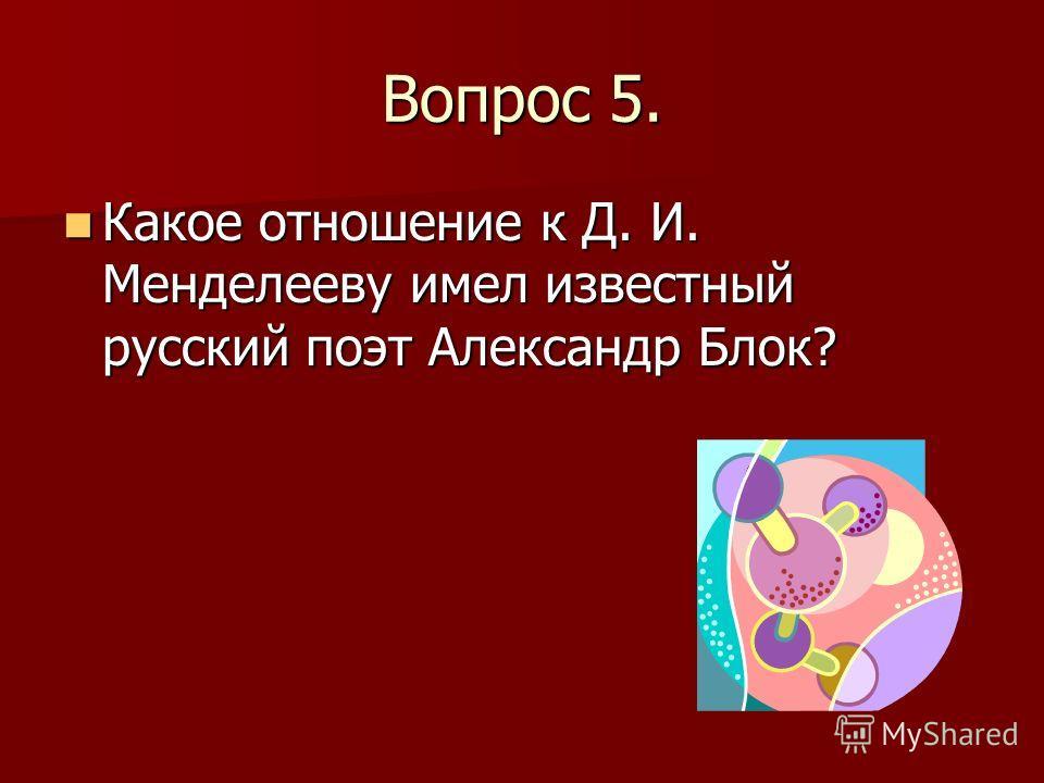 Вопрос 5. Какое отношение к Д. И. Менделееву имел известный русский поэт Александр Блок? Какое отношение к Д. И. Менделееву имел известный русский поэт Александр Блок?