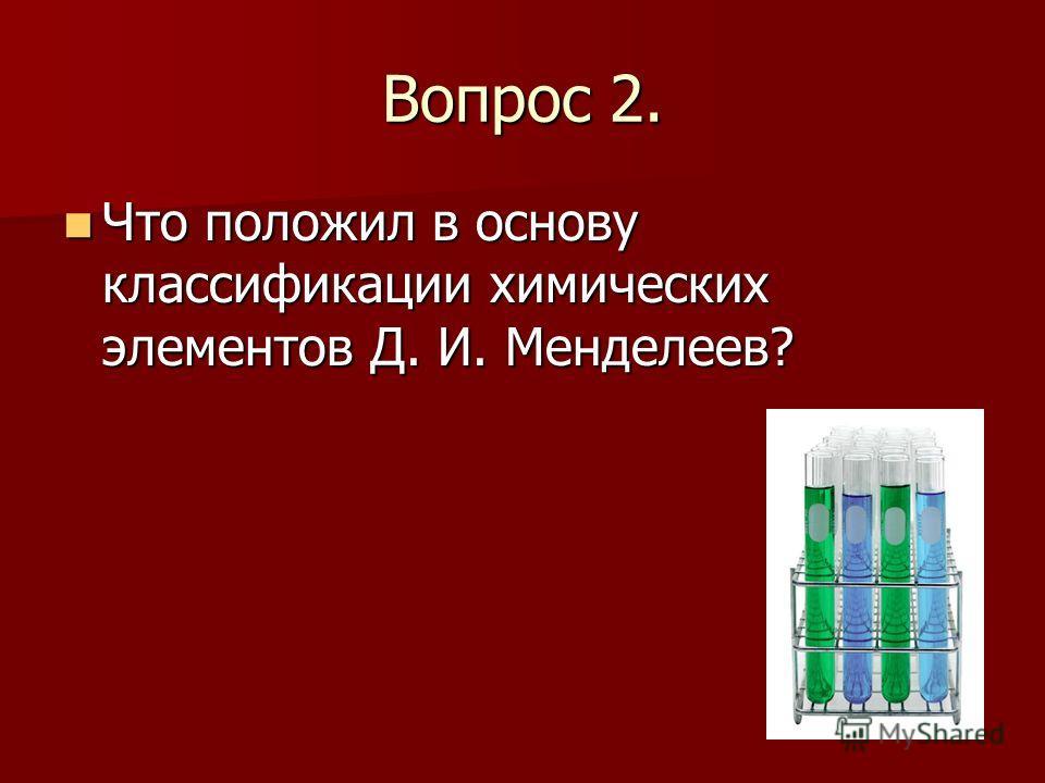 Вопрос 2. Что положил в основу классификации химических элементов Д. И. Менделеев? Что положил в основу классификации химических элементов Д. И. Менделеев?