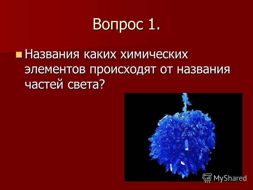 Вопрос 1. Названия каких химических элементов происходят от названия частей света? Названия каких химических элементов происходят от названия частей света?