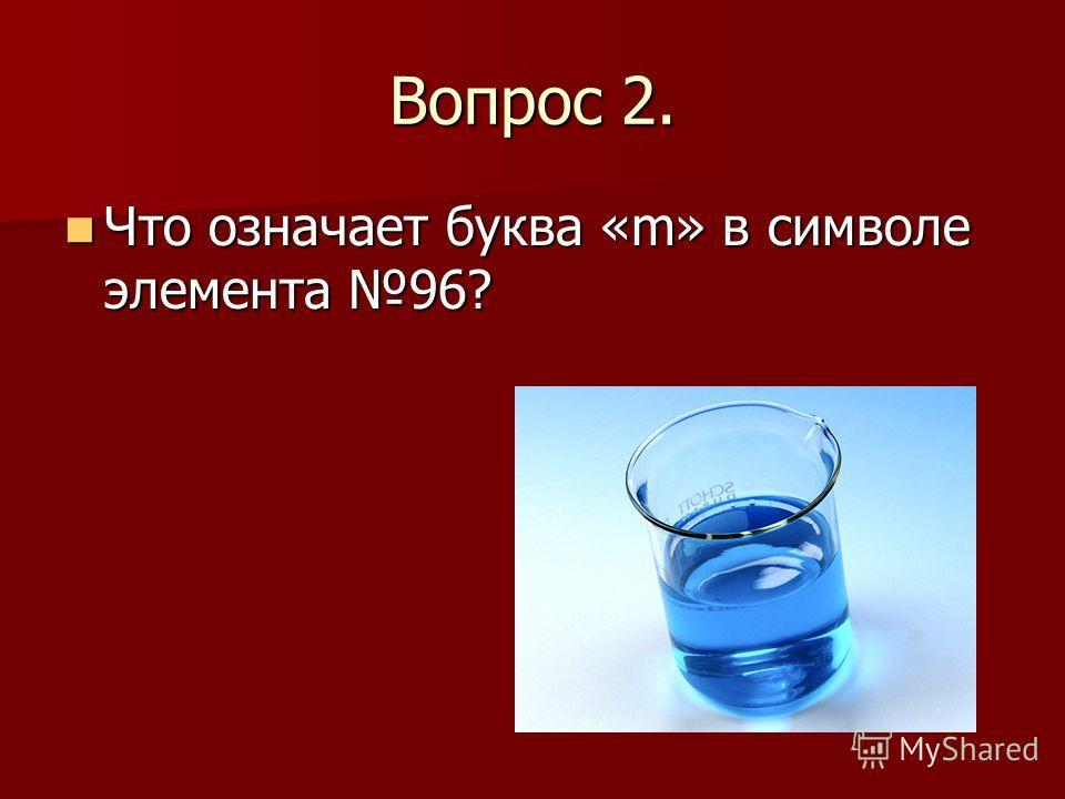 Вопрос 2. Что означает буква «m» в символе элемента 96? Что означает буква «m» в символе элемента 96?