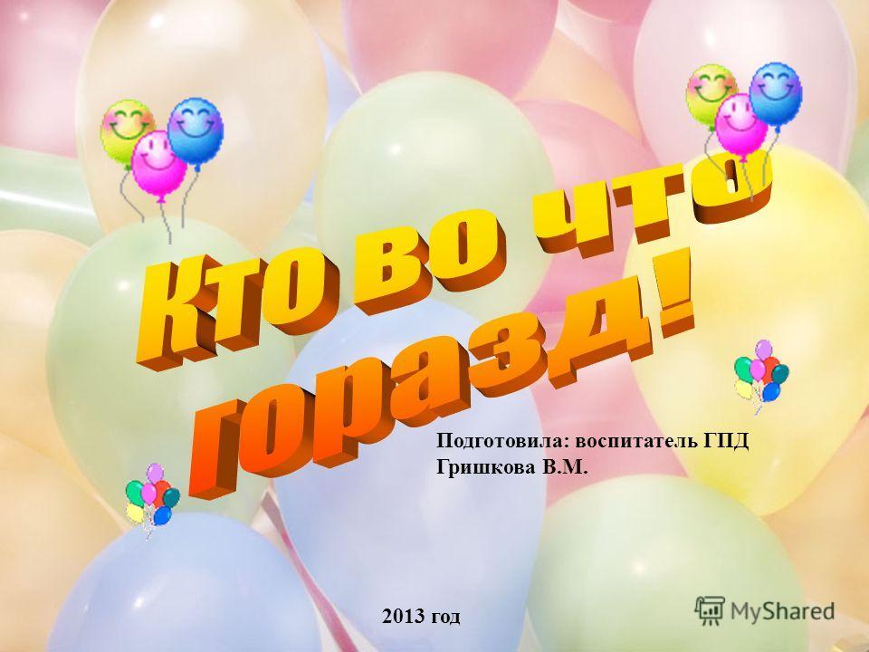 1 Подготовила: воспитатель ГПД Гришкова В.М. 2013 год