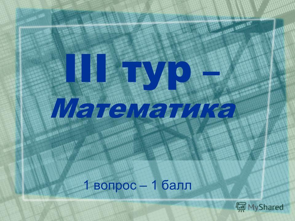 III тур – Математика 1 вопрос – 1 балл