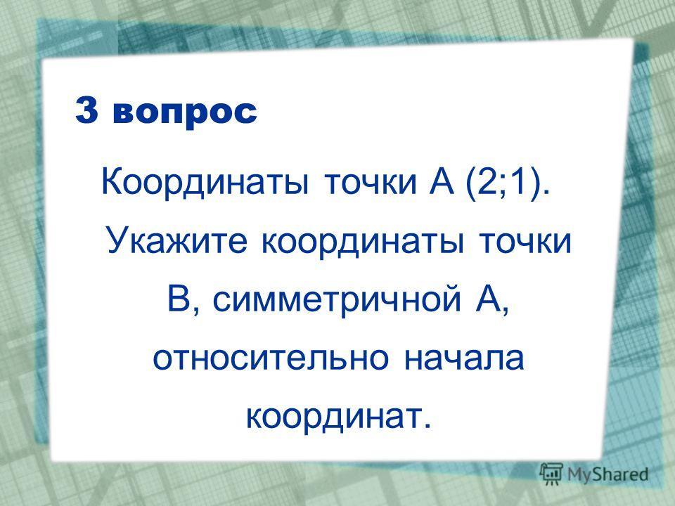 3 вопрос Координаты точки А (2;1). Укажите координаты точки В, симметричной А, относительно начала координат.